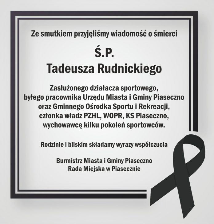 Ze smutkiem przyjęliśmy wiadomość o śmierci pana Tadeusza Rudnickiego zasłużonego działacza sportowego, byłego pracownika Urzędu Miasta i Gminy Piaseczno oraz Gminnego Ośrodka Sportu i Rekreacji, członka władz PZHL, WOPR, KS Piaseczno, wychowawcę kilku pokoleń sportowców. Rodzinie i bliskim składamy wyrazy współczucia Burmistrz Miasta i Gminy Piaseczno oraz Rada Miejska w Piasecznie