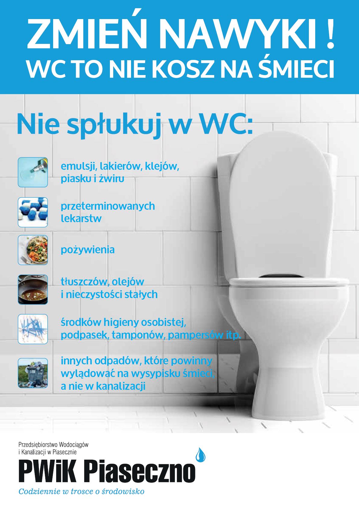 Zmień nawyki - WC to nie kosz na śmieci. Nie spłukuj w WC: emulsji, lakierów, klejów, piasku, żwiru, przeterminowanych leków, pożywienia, tłuszczów, olejów i nieczystości stałych, środków higieny osobistej, podpasek, tamponów, pampersów i innych