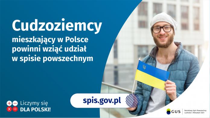 Grafika – Pomóż cudzoziemcom się spisać Na grafice jest napis: Cudzoziemcy mieszkający w Polsce powinni wziąć udział w spisie powszechnym. Po prawej stronie widać mężczyznę trzymającego małą flagę Ukrainy. Na dole grafiki są cztery małe koła ze znakami dodawania, odejmowania, mnożenia i dzielenia, obok nich napis: Liczymy się dla Polski! Pośrodku jest adres strony internetowej: spis.gov.pl. W prawym dolnym rogu jest logotyp spisu: dwa nachodzące na siebie pionowo koła, GUS, pionowa kreska, Narodowy Spis Powszechny Ludności i Mieszkań 2021.