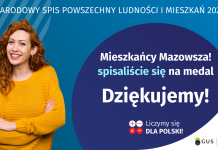 Podziękowania za udział w Narodowym Spisie Powszechnym 2021 Na grafice jest napis: Narodowy Spis Powszechny Ludności i Mieszkań 2021. Drodzy Mieszkańcy Mazowsza! Spisaliście się na medal. Dziękujemy! Poniżej widać cztery małe koła ze znakami dodawania, odejmowania, mnożenia i dzielenia, obok nich napis: Liczymy się dla Polski! Na grafice widać uśmiechniętą kobietę. W prawym dolnym rogu jest logotyp spisu: dwa nachodzące na siebie pionowo koła, GUS, pionowa kreska, Narodowy Spis Powszechny Ludności i Mieszkań 2021.
